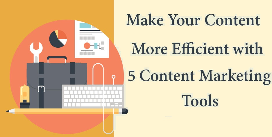 Five Tools that can Make Your Content Marketing More Efficient