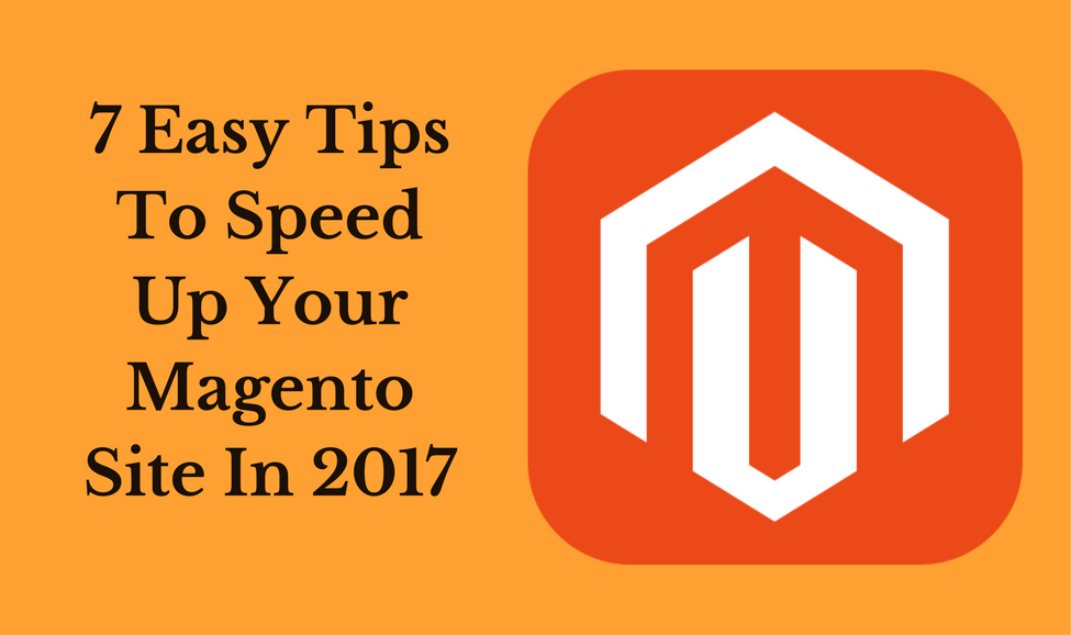 7 Easy Tips To Speed Up Your Magento Site In 2017