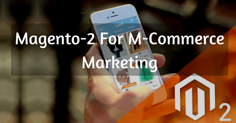 An Ideal Platform For M-Commerce Marketing: Magento 2